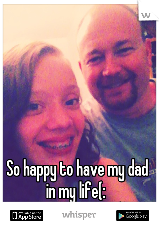 So happy to have my dad in my life(: