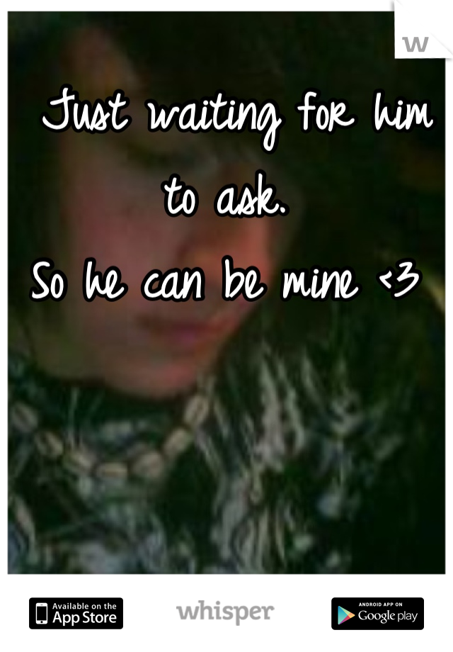 Just waiting for him to ask. So he can be mine <3