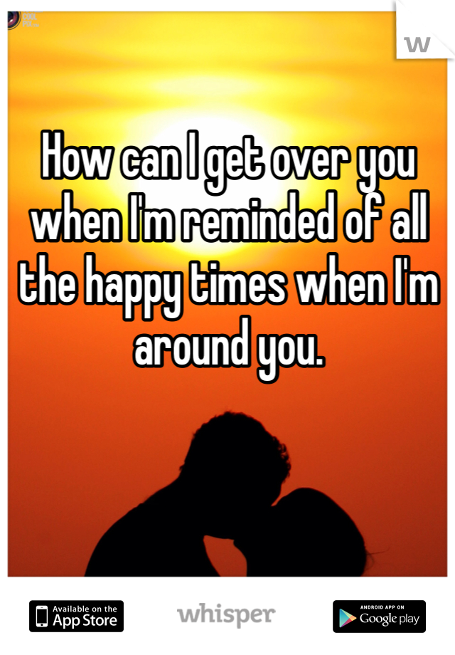 How can I get over you when I'm reminded of all the happy times when I'm around you.
