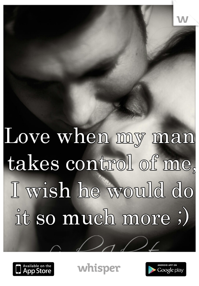 Love when my man takes control of me, I wish he would do it so much more ;)