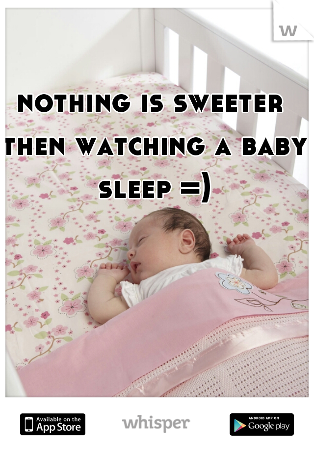 nothing is sweeter then watching a baby sleep =)