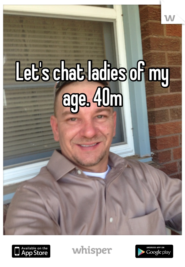 Let's chat ladies of my age. 40m