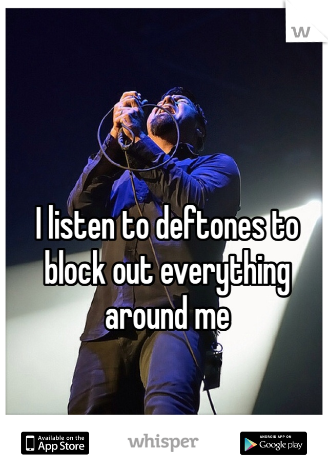 I listen to deftones to block out everything around me