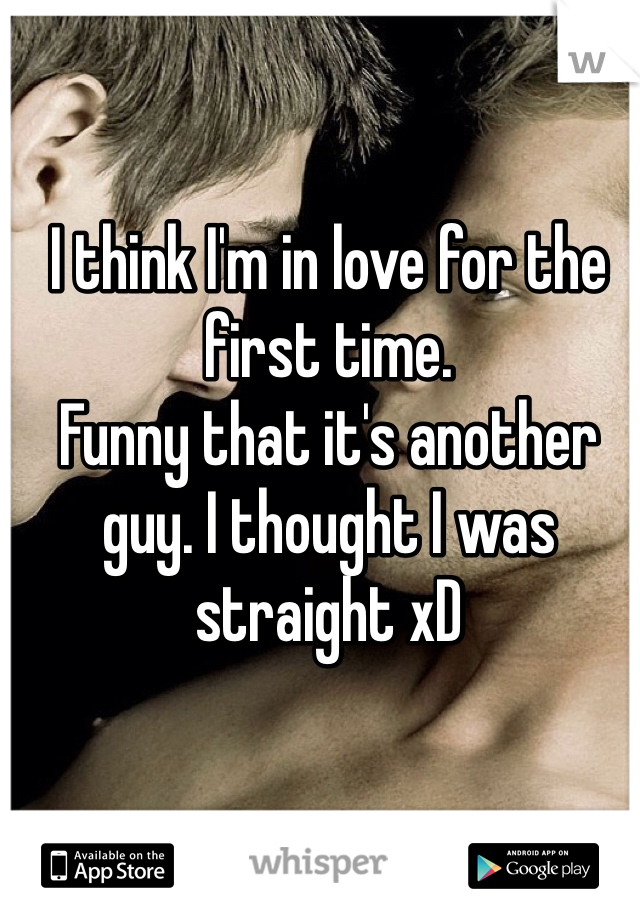 I think I'm in love for the first time. Funny that it's another guy. I thought I was straight xD