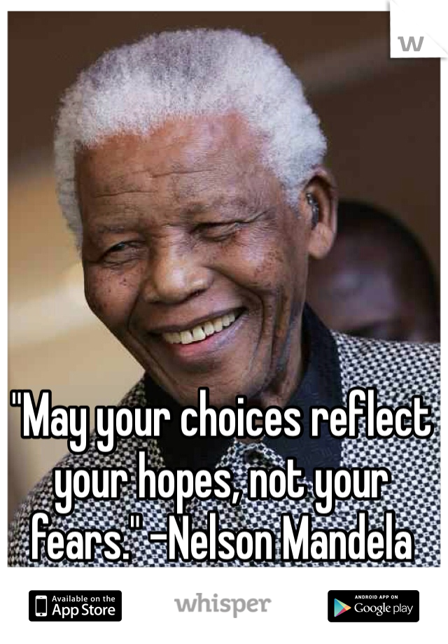 """May your choices reflect your hopes, not your fears."" -Nelson Mandela"