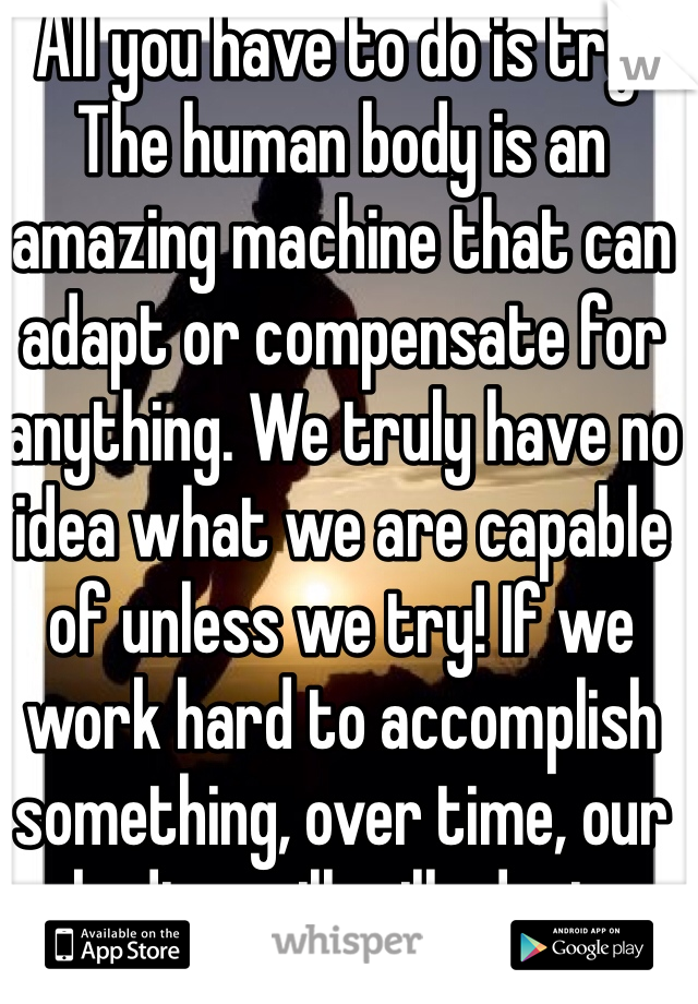 All you have to do is try. The human body is an amazing machine that can adapt or compensate for anything. We truly have no idea what we are capable of unless we try! If we work hard to accomplish something, over time, our bodies will will adapt.
