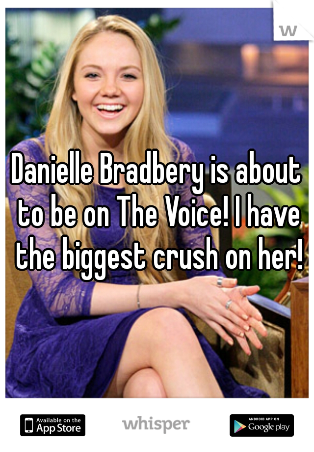 Danielle Bradbery is about to be on The Voice! I have the biggest crush on her!
