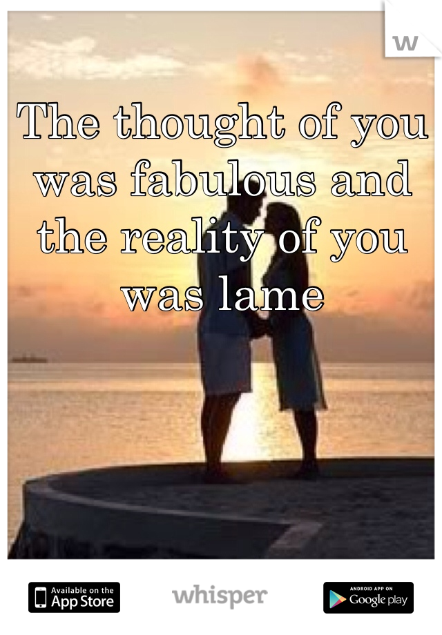 The thought of you was fabulous and the reality of you was lame