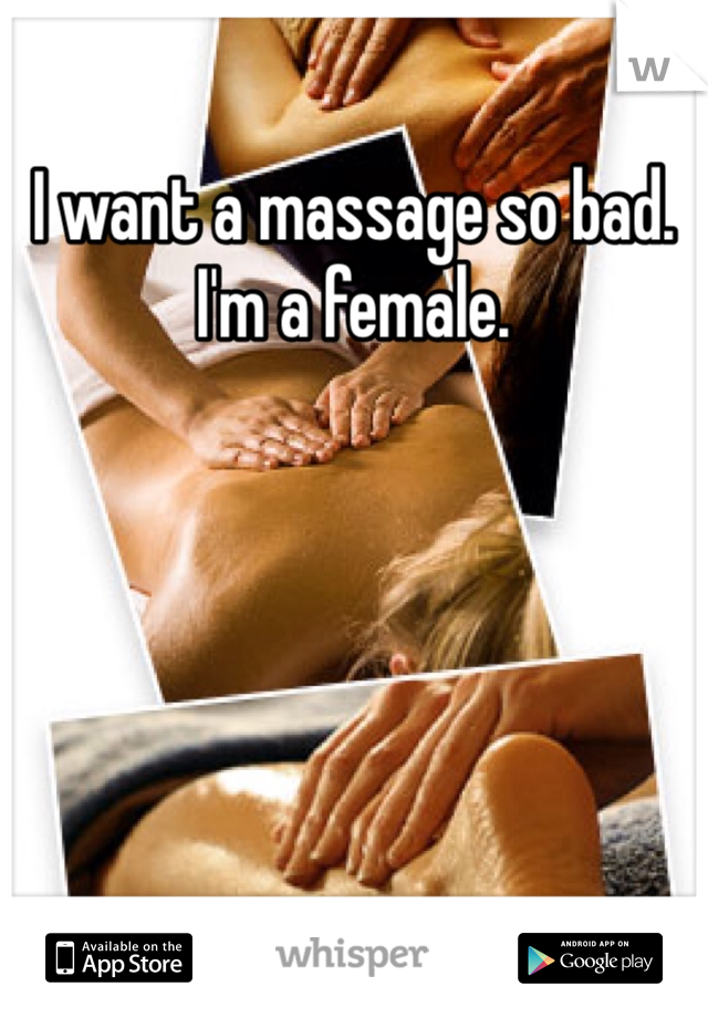 I want a massage so bad. I'm a female.