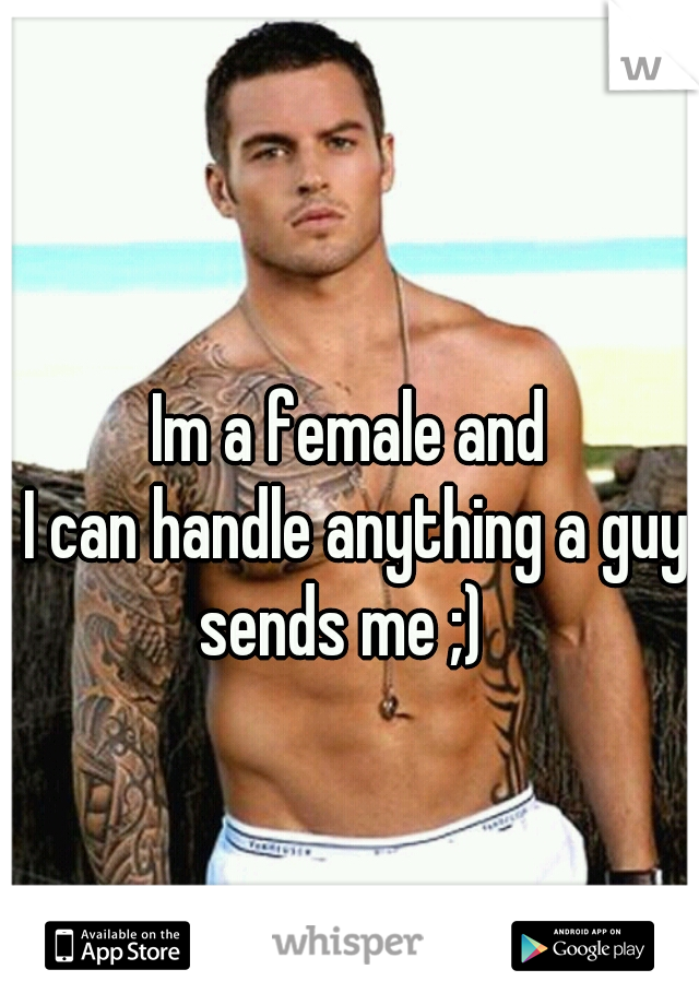 Im a female and  I can handle anything a guy sends me ;)