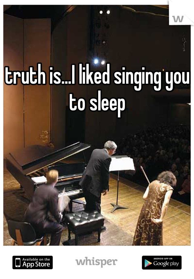 truth is...I liked singing you to sleep