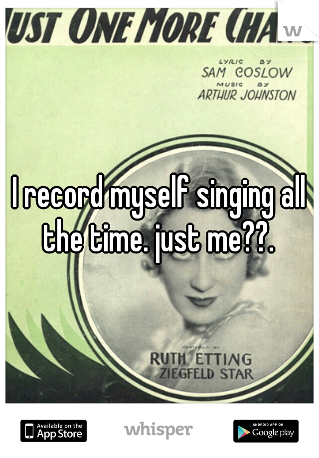 I record myself singing all the time. just me??.