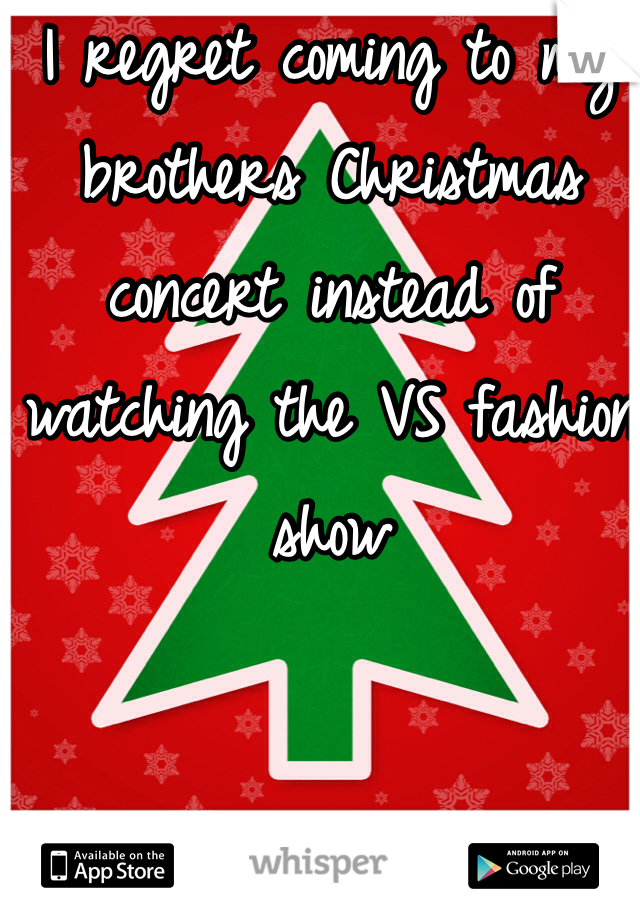 I regret coming to my brothers Christmas concert instead of watching the VS fashion show