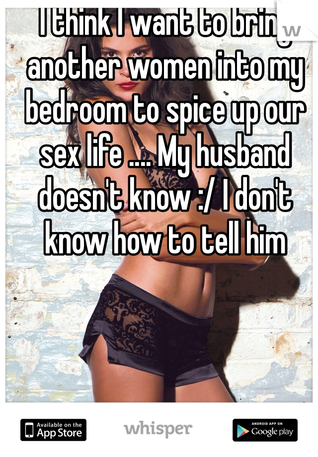 I think I want to bring another women into my bedroom to spice up our sex life .... My husband doesn't know :/ I don't know how to tell him