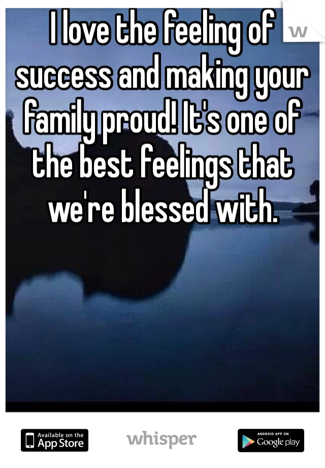 I love the feeling of success and making your family proud! It's one of the best feelings that we're blessed with.