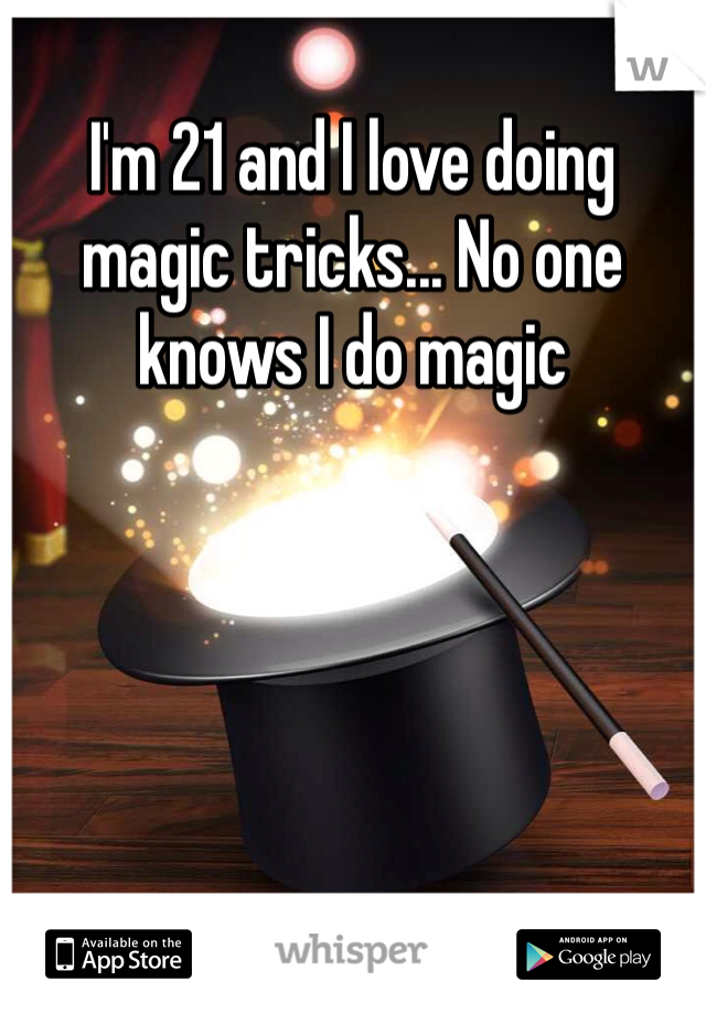 I'm 21 and I love doing magic tricks... No one knows I do magic