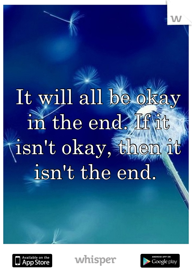 It will all be okay in the end. If it isn't okay, then it isn't the end.