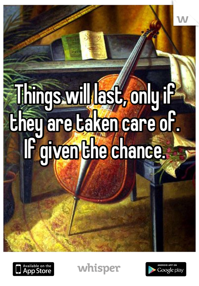 Things will last, only if they are taken care of. If given the chance.