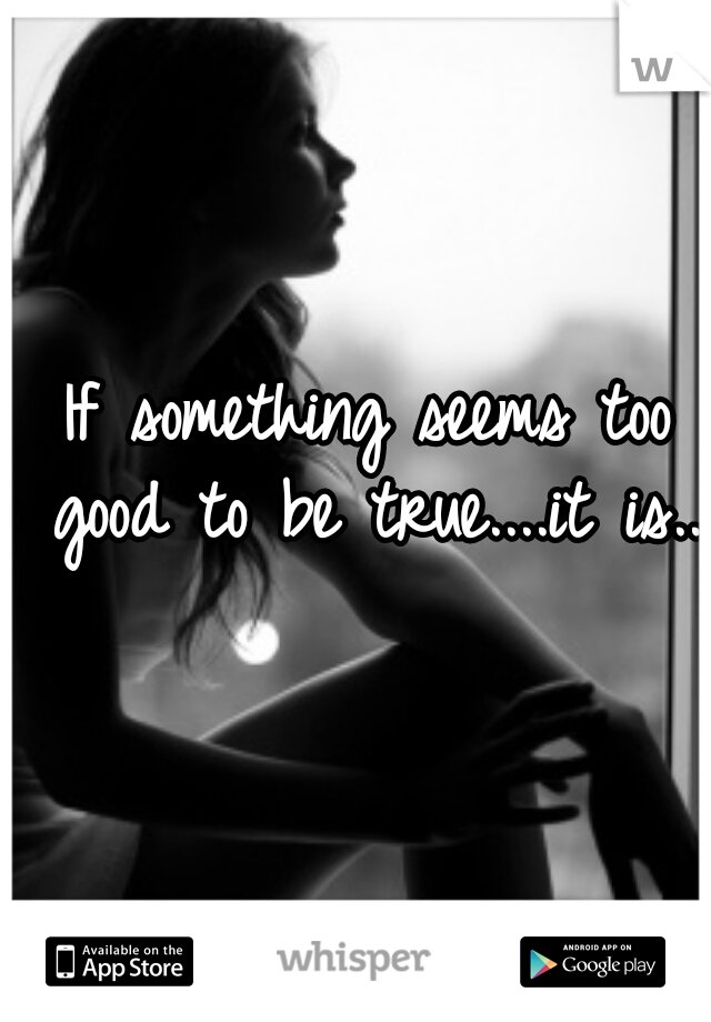 If something seems too good to be true....it is....