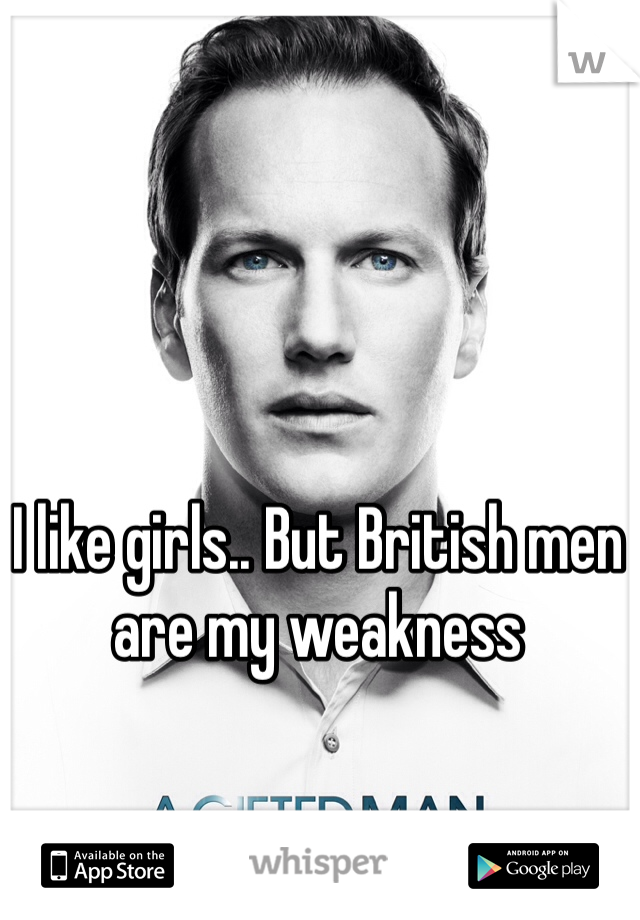 I like girls.. But British men are my weakness