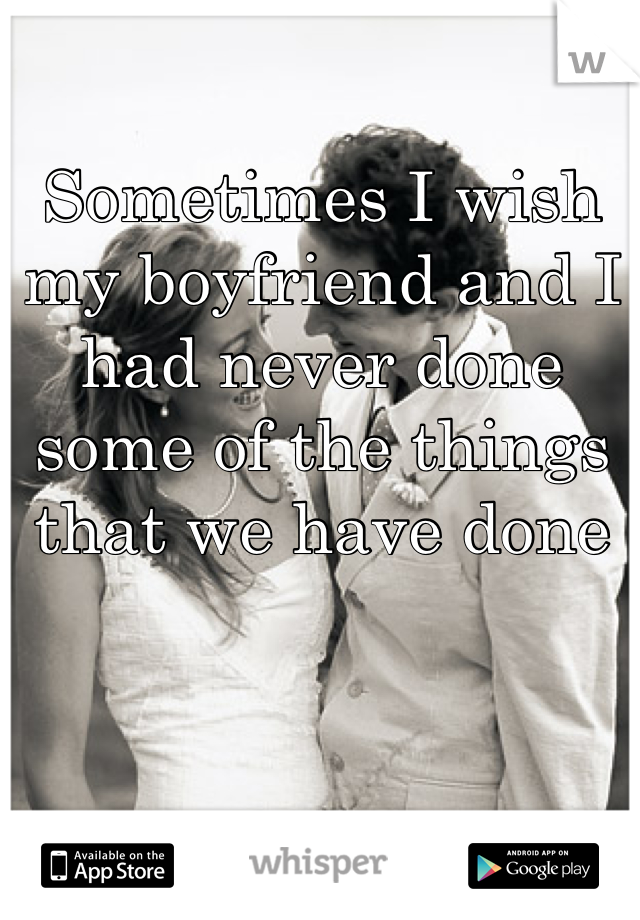 Sometimes I wish my boyfriend and I had never done some of the things that we have done