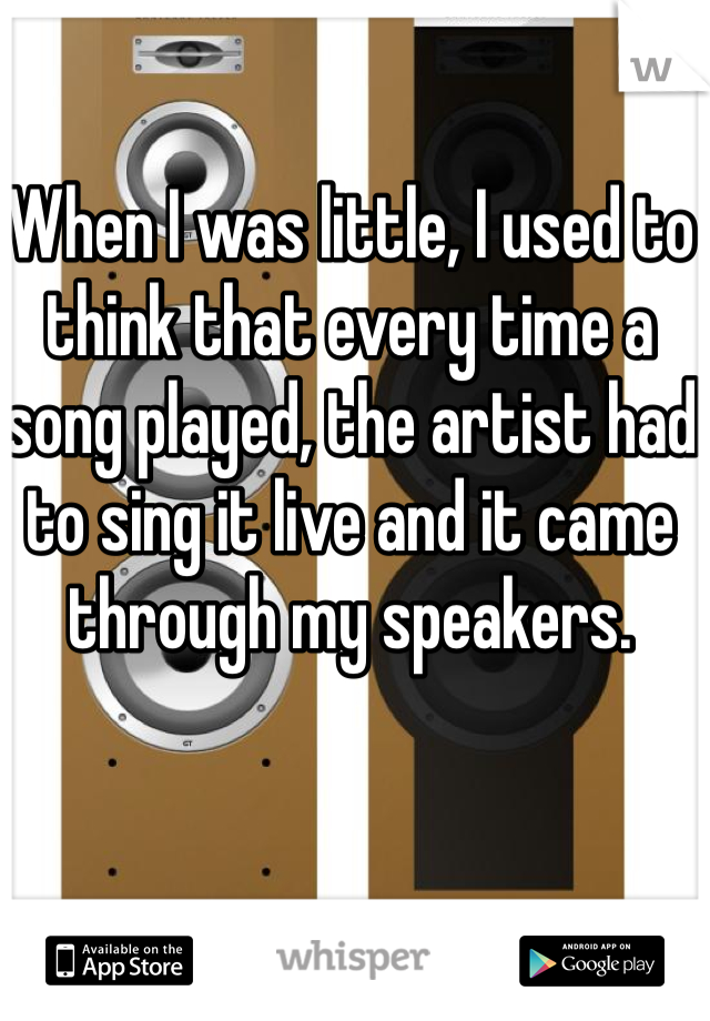 When I was little, I used to think that every time a song played, the artist had to sing it live and it came through my speakers.