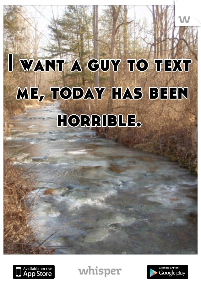 I want a guy to text me, today has been horrible.
