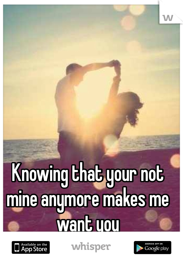 Knowing that your not mine anymore makes me want you