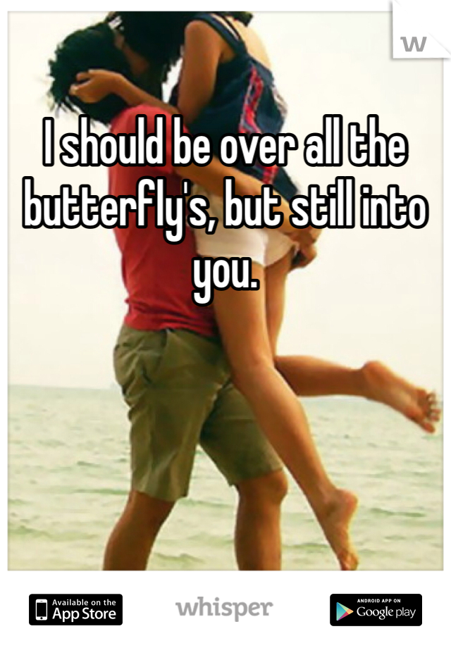 I should be over all the butterfly's, but still into you.