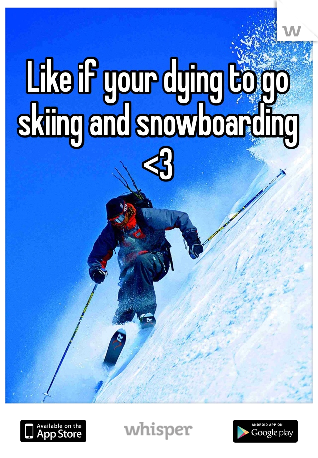 Like if your dying to go skiing and snowboarding <3