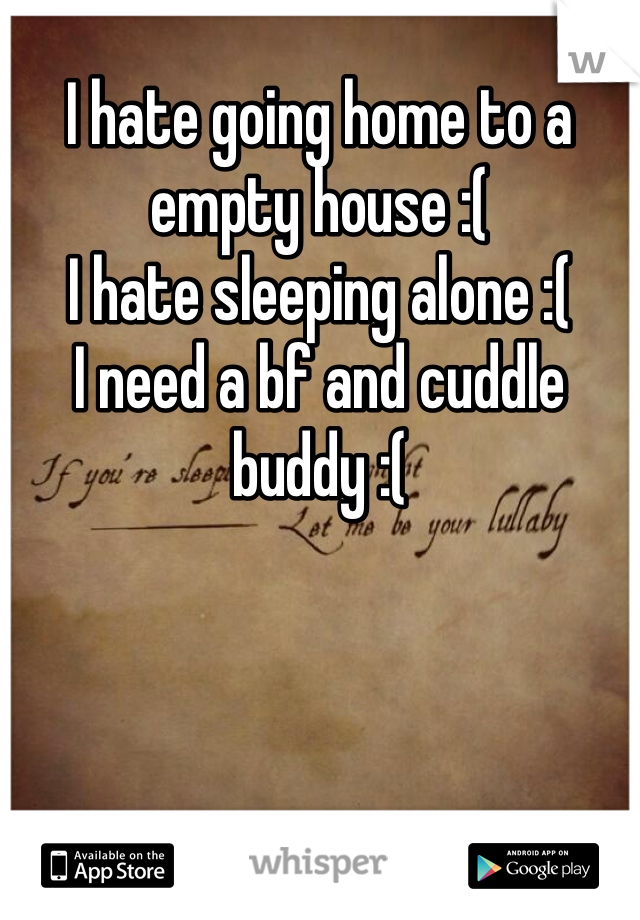 I hate going home to a empty house :( I hate sleeping alone :( I need a bf and cuddle buddy :(