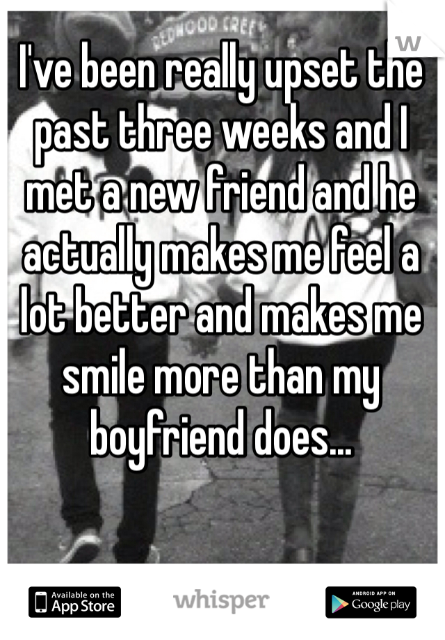 I've been really upset the past three weeks and I met a new friend and he actually makes me feel a lot better and makes me smile more than my boyfriend does...