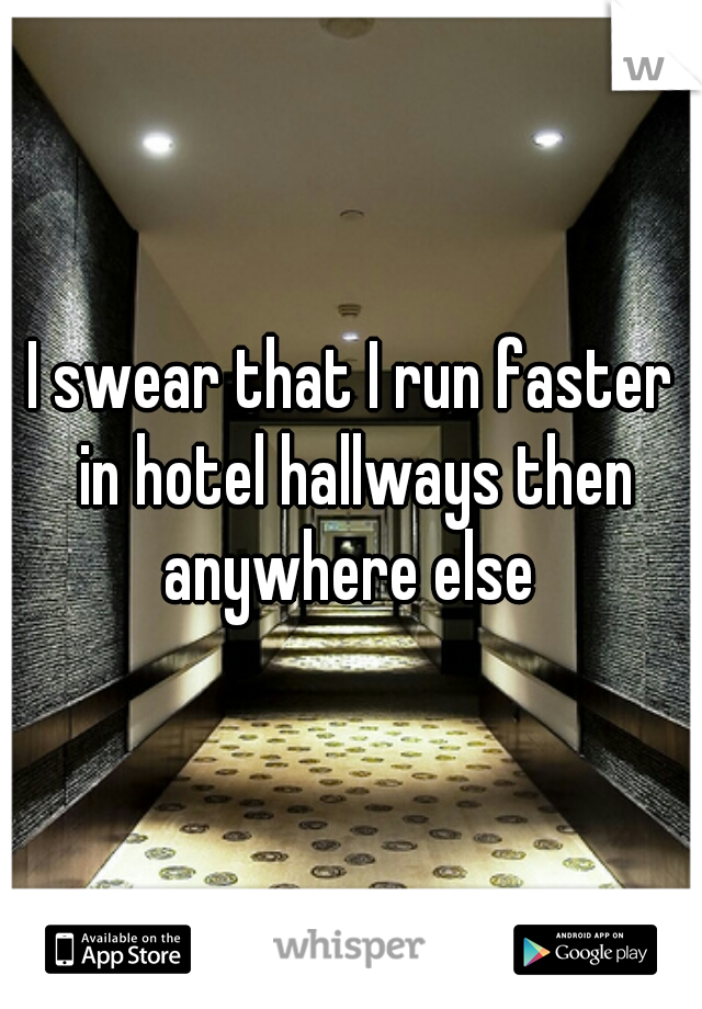 I swear that I run faster in hotel hallways then anywhere else