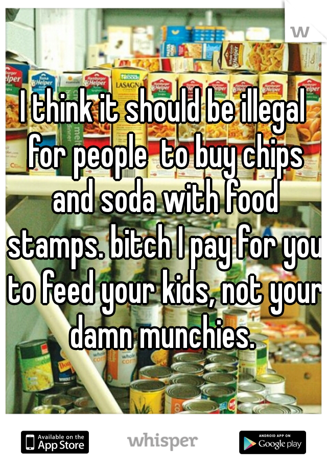 I think it should be illegal for people  to buy chips and soda with food stamps. bitch I pay for you to feed your kids, not your damn munchies.