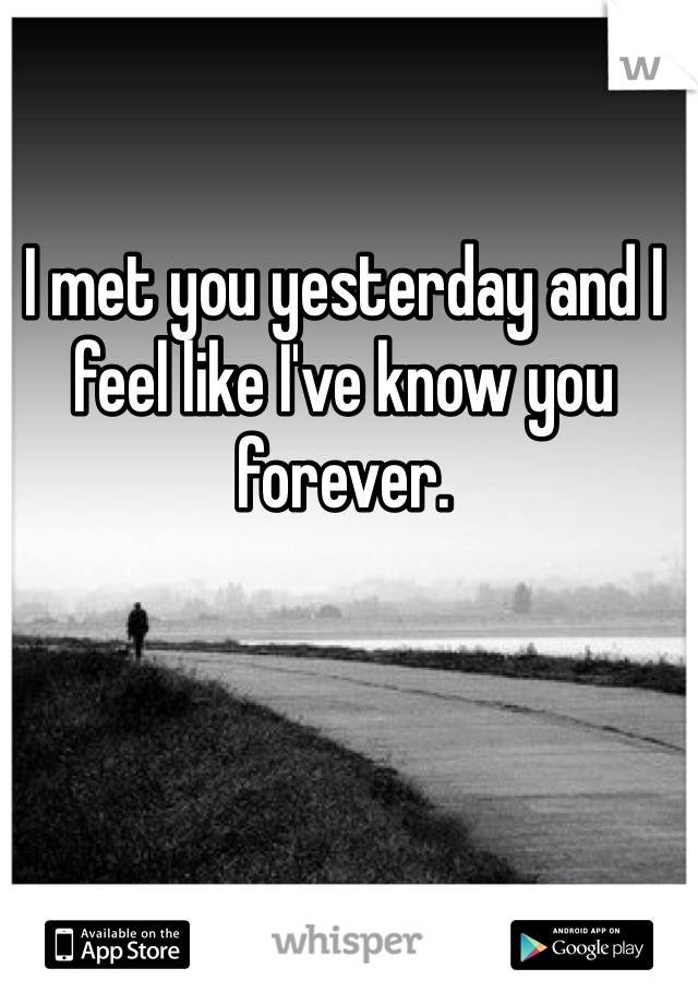 I met you yesterday and I feel like I've know you forever.