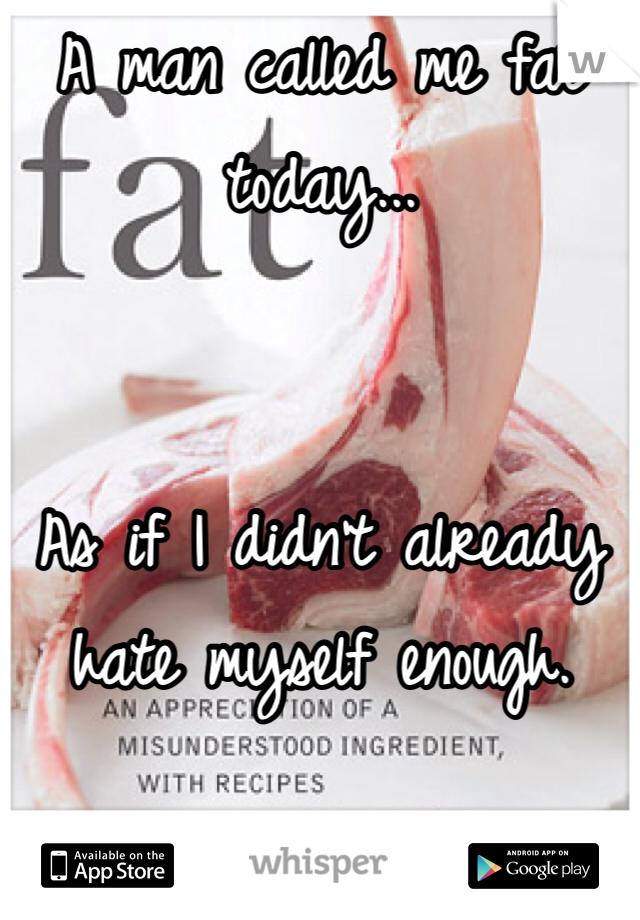 A man called me fat today...   As if I didn't already hate myself enough.