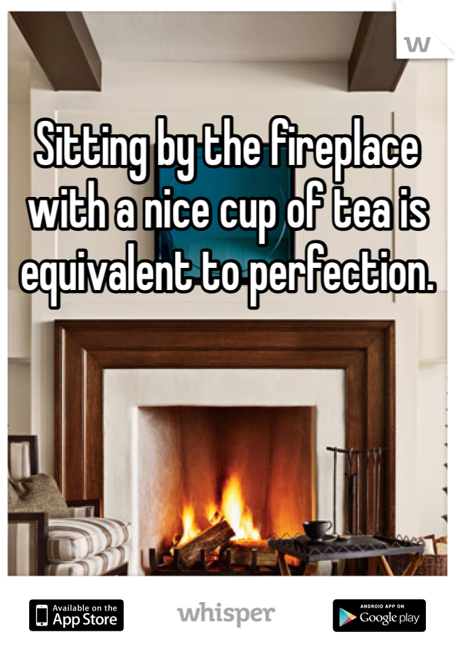 Sitting by the fireplace with a nice cup of tea is equivalent to perfection.