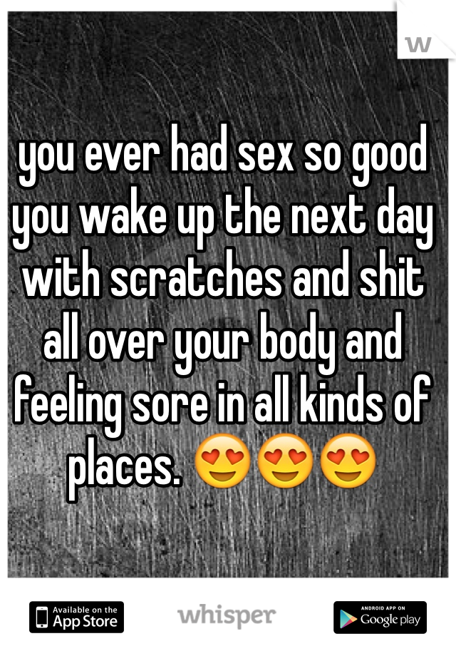 you ever had sex so good you wake up the next day with scratches and shit all over your body and feeling sore in all kinds of places. 😍😍😍