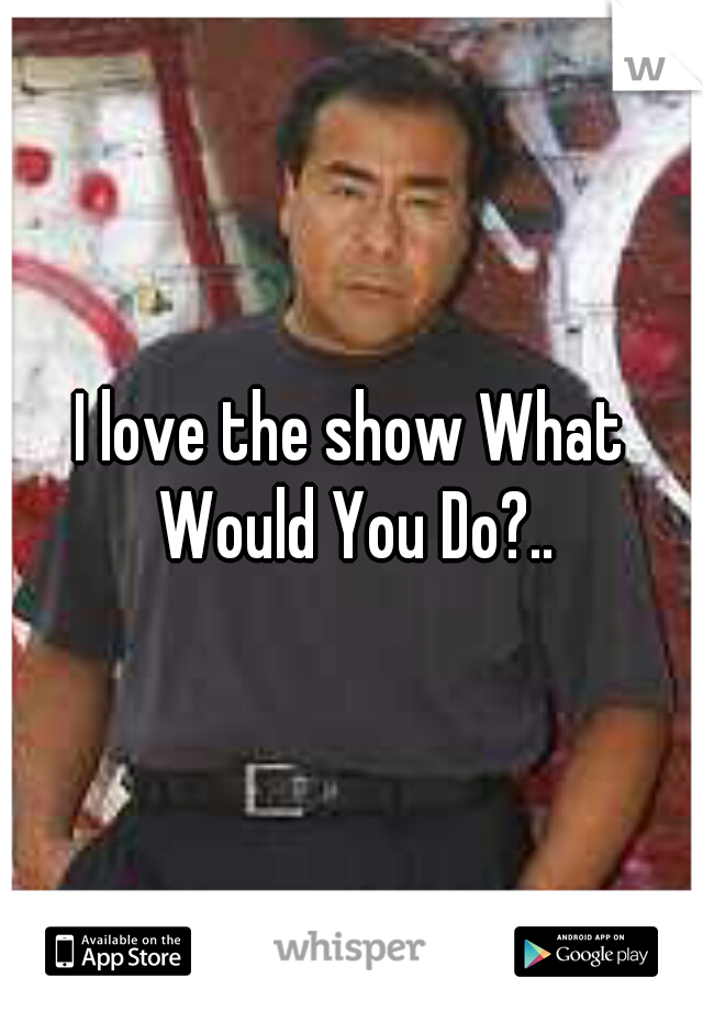 I love the show What Would You Do?..
