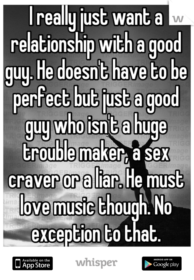 I really just want a relationship with a good guy. He doesn't have to be perfect but just a good guy who isn't a huge trouble maker, a sex craver or a liar. He must love music though. No exception to that.