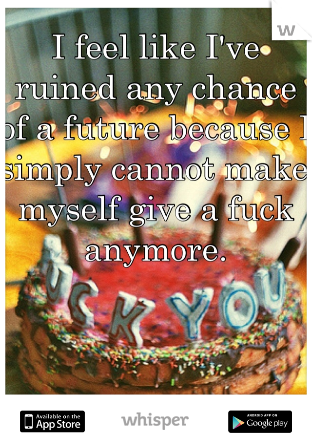 I feel like I've ruined any chance of a future because I simply cannot make myself give a fuck anymore.