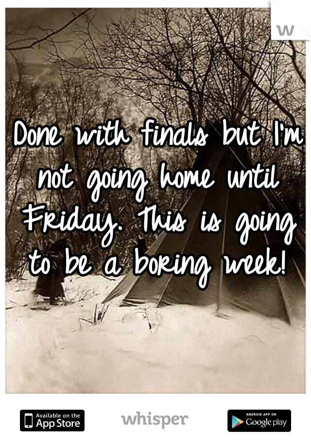 Done with finals but I'm not going home until Friday. This is going to be a boring week!