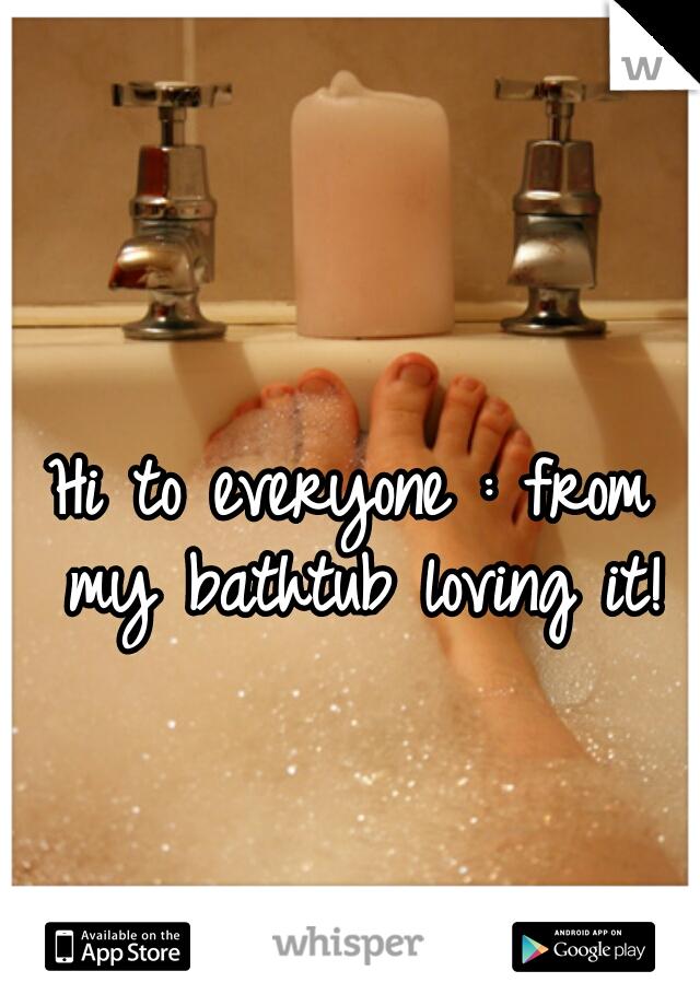 Hi to everyone : from my bathtub loving it!