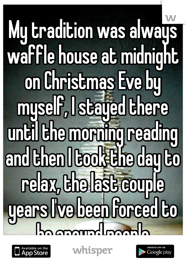 My tradition was always waffle house at midnight on Christmas Eve by myself, I stayed there until the morning reading and then I took the day to relax, the last couple years I've been forced to be around people