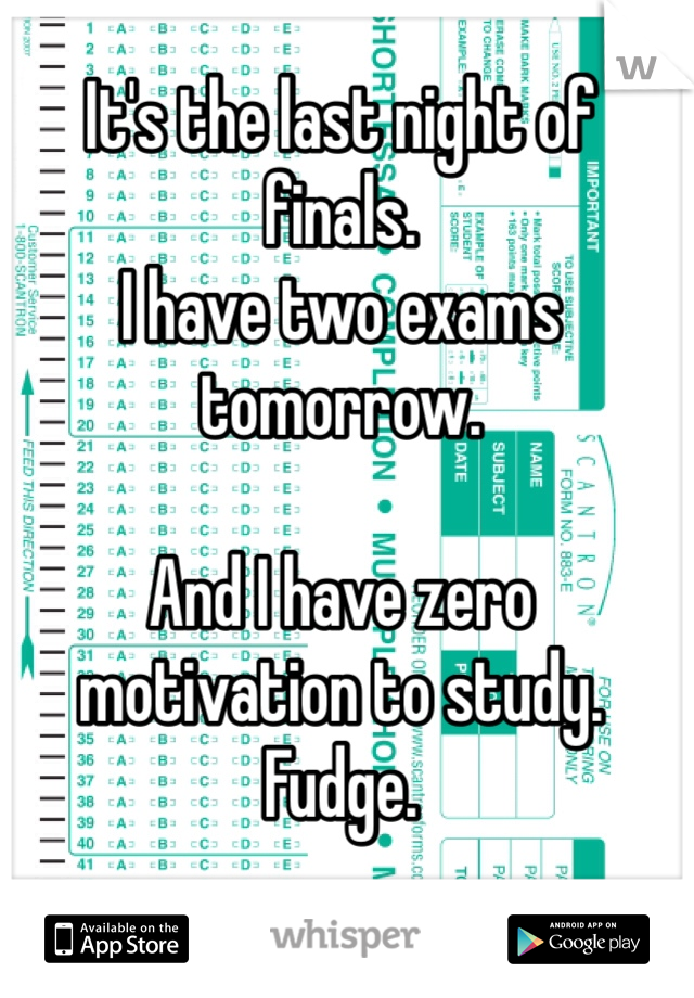 It's the last night of finals.  I have two exams tomorrow.   And I have zero motivation to study. Fudge.