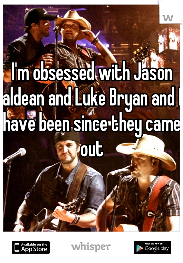 I'm obsessed with Jason aldean and Luke Bryan and I have been since they came out