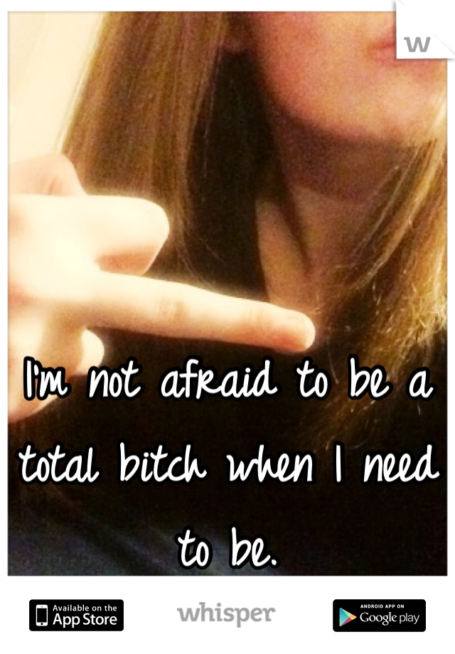 I'm not afraid to be a total bitch when I need to be.