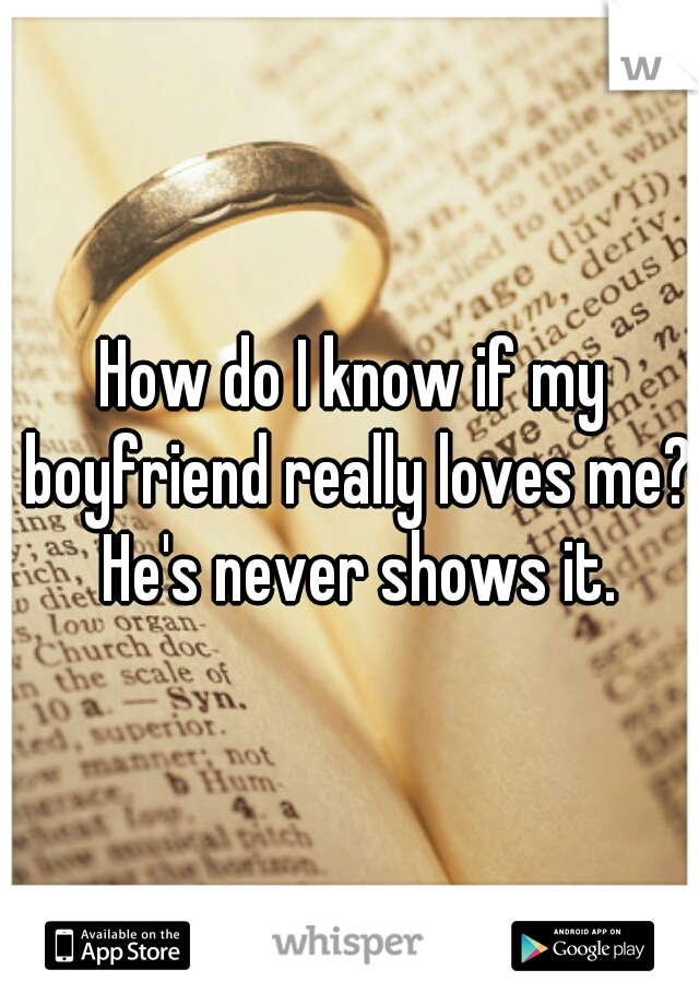 How do I know if my boyfriend really loves me? He's never shows it.