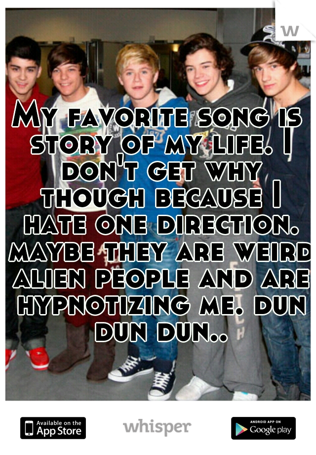 My favorite song is story of my life. I don't get why though because I hate one direction. maybe they are weird alien people and are hypnotizing me. dun dun dun..