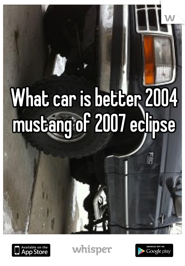 What car is better 2004 mustang of 2007 eclipse